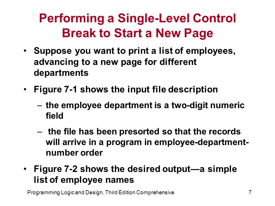 Programming Logic and Design, Third Edition Comprehensive7 Performing a Single-Level Control Break to Start a New Page Suppose you want to print a list of employees, advancing to a new page for different departments Figure 7-1 shows the input file description –the employee department is a two-digit numeric field – the file has been presorted so that the records will arrive in a program in employee-department- number order Figure 7-2 shows the desired output—a simple list of employee names
