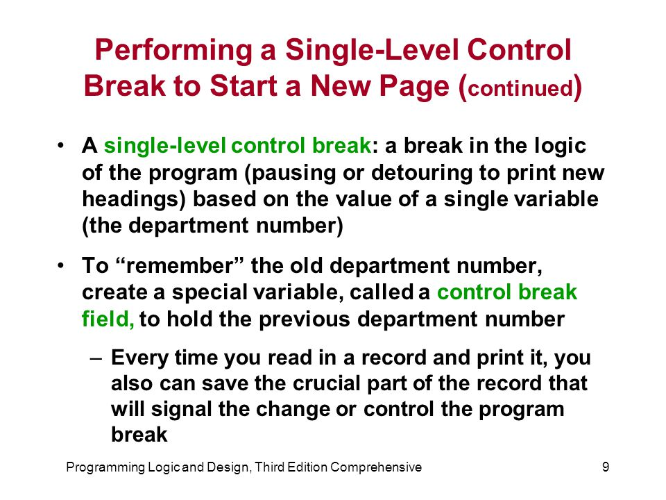 Programming Logic and Design, Third Edition Comprehensive9 Performing a Single-Level Control Break to Start a New Page ( continued ) A single-level control break: a break in the logic of the program (pausing or detouring to print new headings) based on the value of a single variable (the department number) To remember the old department number, create a special variable, called a control break field, to hold the previous department number –Every time you read in a record and print it, you also can save the crucial part of the record that will signal the change or control the program break
