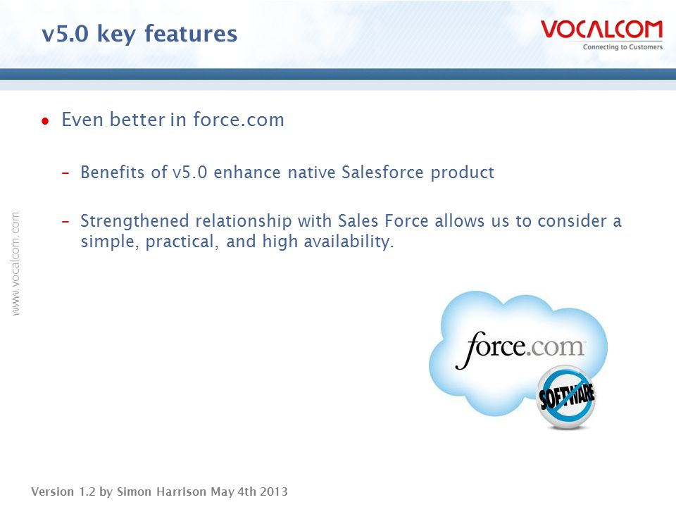 www.vocalcom.com Version 1.2 by Simon Harrison May 4th 2013  Even better in force.com –Benefits of v5.0 enhance native Salesforce product –Strengthen