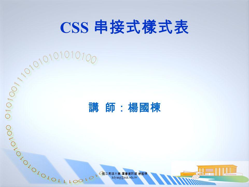 國立高雄大學 - 圖書資訊館 楊國棟 kdyang@nuk.edu.tw CSS 串接式樣式表 講 師:楊國棟