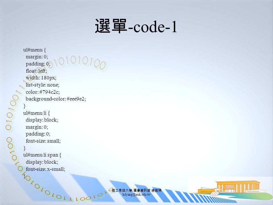 國立高雄大學 - 圖書資訊館 楊國棟 kdyang@nuk.edu.tw 選單 -code-1 ul#menu { margin: 0; padding: 0; float: left; width: 180px; list-style: none; color: #794c2c; background-color: #eee9e2; } ul#menu li { display: block; margin: 0; padding: 0; font-size: small; } ul#menu li span { display: block; font-size: x-small; }