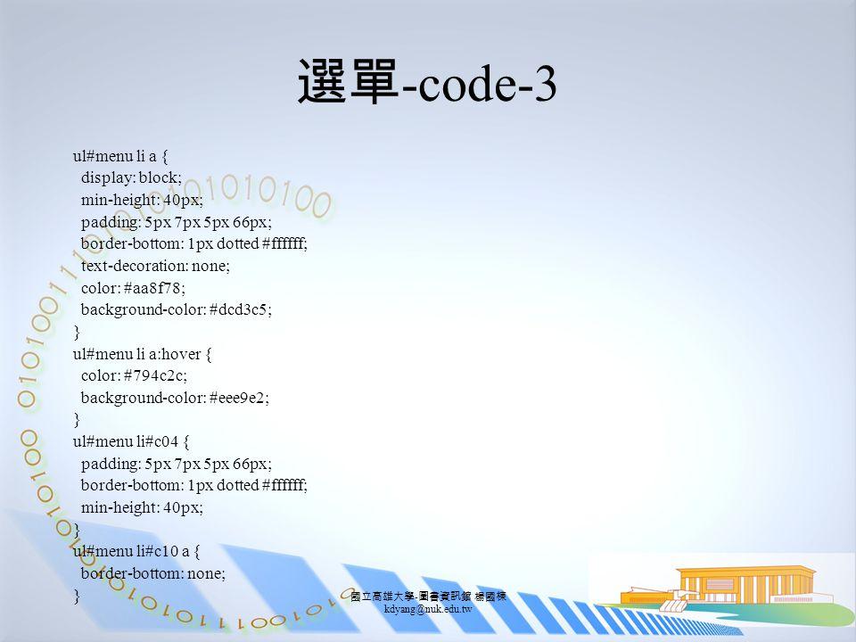 國立高雄大學 - 圖書資訊館 楊國棟 kdyang@nuk.edu.tw 選單 -code-3 ul#menu li a { display: block; min-height: 40px; padding: 5px 7px 5px 66px; border-bottom: 1px dotted #ffffff; text-decoration: none; color: #aa8f78; background-color: #dcd3c5; } ul#menu li a:hover { color: #794c2c; background-color: #eee9e2; } ul#menu li#c04 { padding: 5px 7px 5px 66px; border-bottom: 1px dotted #ffffff; min-height: 40px; } ul#menu li#c10 a { border-bottom: none; }