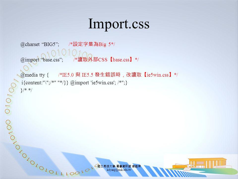 國立高雄大學 - 圖書資訊館 楊國棟 kdyang@nuk.edu.tw Import.css @charset BIG5 ; /* 設定字集為 Big 5*/ @import base.css ; /* 讀取外部 CSS 【 base.css 】 */ @media tty { /*IE5.0 與 IE5.5 發生錯誤時,改讀取【 ie5win.css 】 */ i{content: \ ;/* */}} @import ie5win.css ; /* ;} }/* */