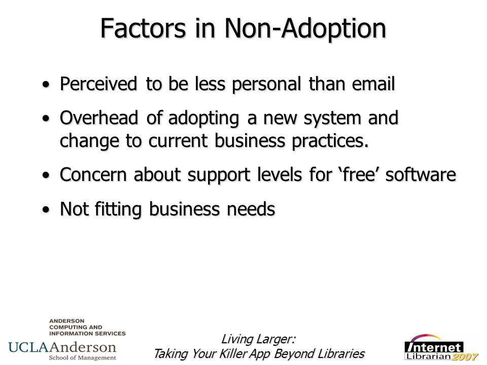 Living Larger: Taking Your Killer App Beyond Libraries Factors in Non-Adoption Perceived to be less personal than emailPerceived to be less personal than email Overhead of adopting a new system and change to current business practices.Overhead of adopting a new system and change to current business practices.