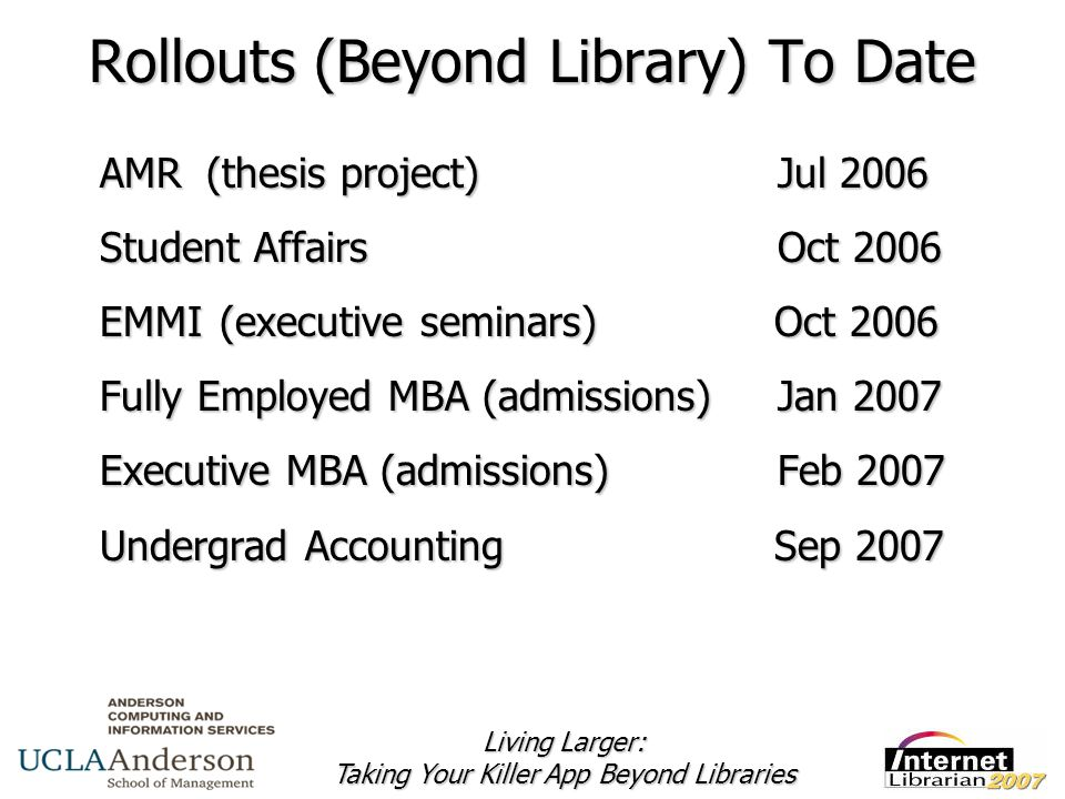 Living Larger: Taking Your Killer App Beyond Libraries Rollouts (Beyond Library) To Date AMR(thesis project) Jul 2006 Student Affairs Oct 2006 EMMI (executive seminars) Oct 2006 Fully Employed MBA (admissions) Jan 2007 Executive MBA (admissions) Feb 2007 Undergrad Accounting Sep 2007