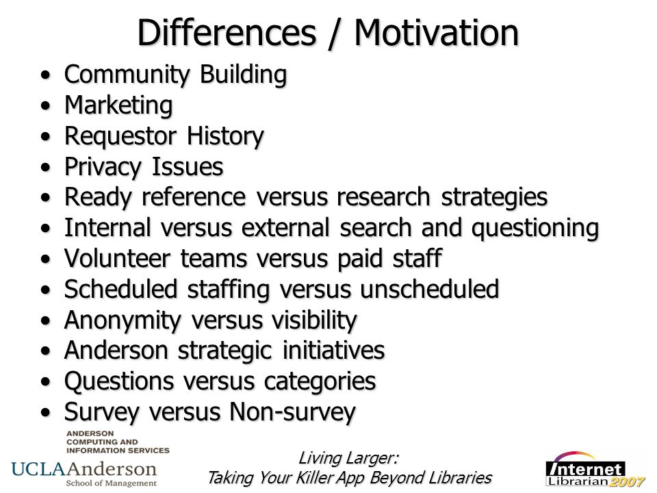 Living Larger: Taking Your Killer App Beyond Libraries Differences / Motivation Community BuildingCommunity Building MarketingMarketing Requestor HistoryRequestor History Privacy IssuesPrivacy Issues Ready reference versus research strategiesReady reference versus research strategies Internal versus external search and questioningInternal versus external search and questioning Volunteer teams versus paid staffVolunteer teams versus paid staff Scheduled staffing versus unscheduledScheduled staffing versus unscheduled Anonymity versus visibilityAnonymity versus visibility Anderson strategic initiativesAnderson strategic initiatives Questions versus categoriesQuestions versus categories Survey versus Non-surveySurvey versus Non-survey