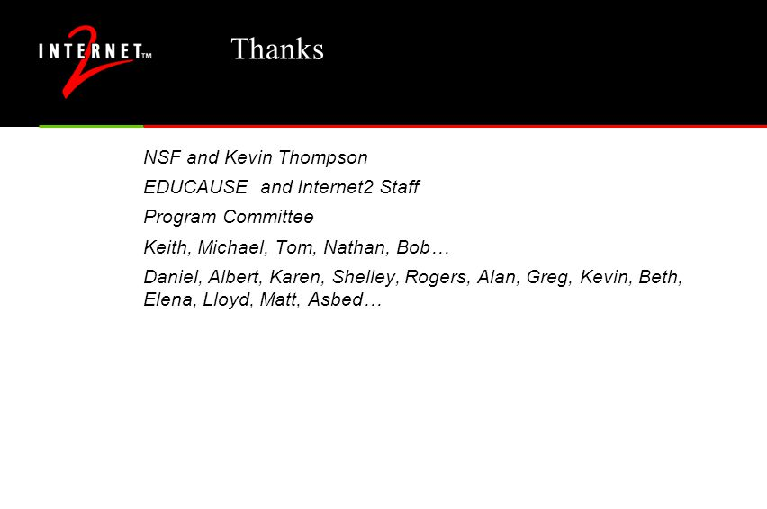 Thanks NSF and Kevin Thompson EDUCAUSE and Internet2 Staff Program Committee Keith, Michael, Tom, Nathan, Bob… Daniel, Albert, Karen, Shelley, Rogers, Alan, Greg, Kevin, Beth, Elena, Lloyd, Matt, Asbed…