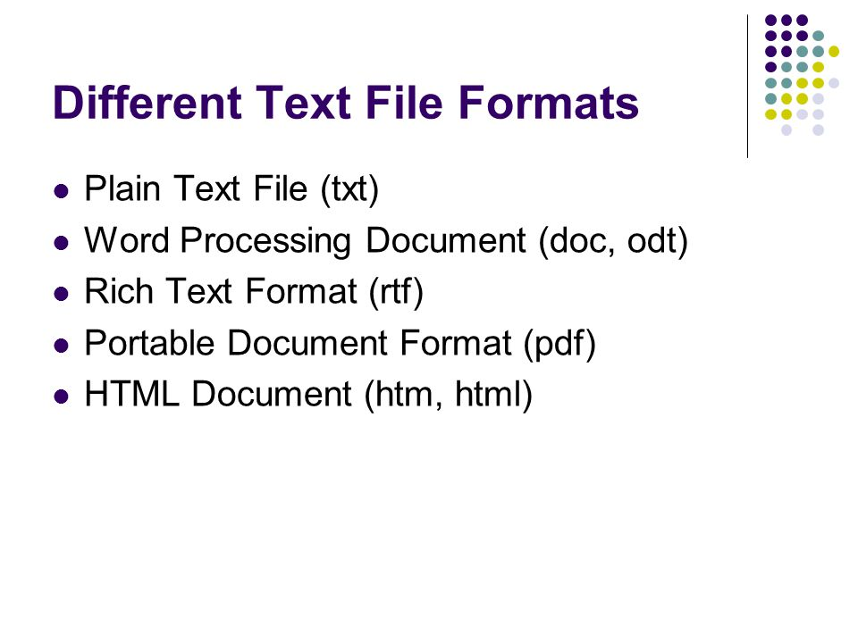 Different Text File Formats Plain Text File (txt) Word Processing Document (doc, odt) Rich Text Format (rtf) Portable Document Format (pdf) HTML Document (htm, html)