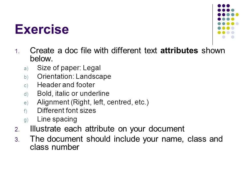 Exercise 1. Create a doc file with different text attributes shown below. a) Size of paper: Legal b) Orientation: Landscape c) Header and footer d) Bo