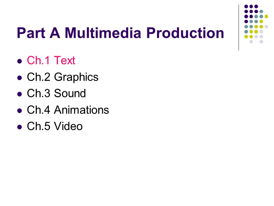 Part A Multimedia Production Ch.1 Text Ch.2 Graphics Ch.3 Sound Ch.4 Animations Ch.5 Video