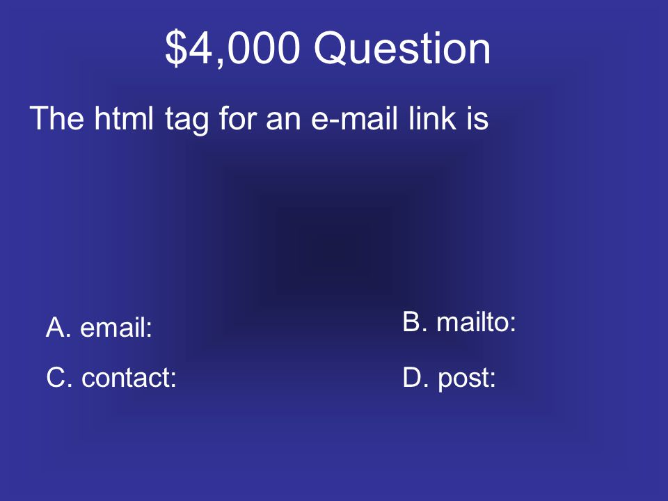 $4,000 Question The html tag for an e-mail link is A. email: C. contact:D. post: B. mailto: