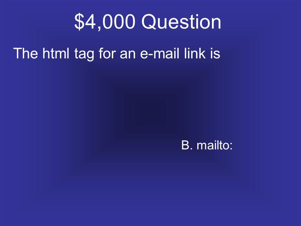 $4,000 Question The html tag for an e-mail link is B. mailto: