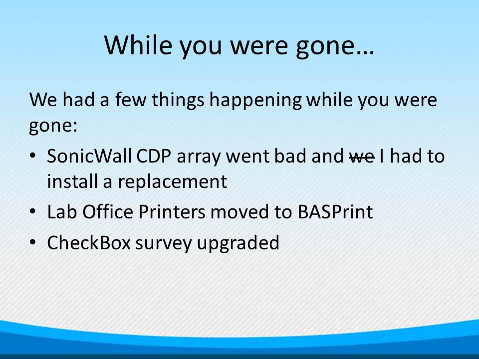 While you were gone… We had a few things happening while you were gone: SonicWall CDP array went bad and we I had to install a replacement Lab Office Printers moved to BASPrint CheckBox survey upgraded