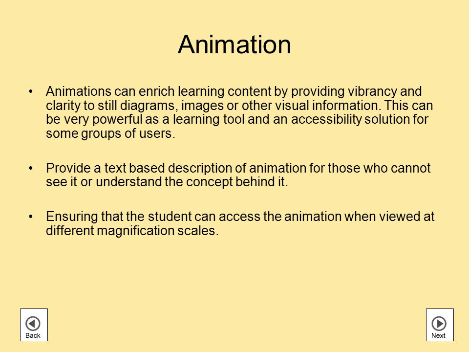 Animation Animations can enrich learning content by providing vibrancy and clarity to still diagrams, images or other visual information.