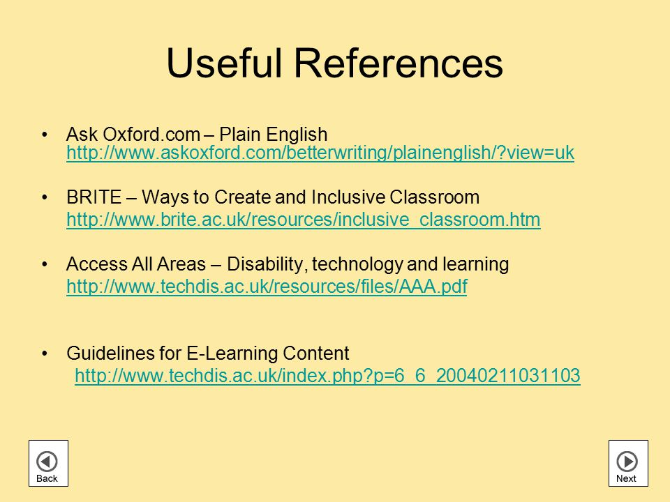 Useful References Ask Oxford.com – Plain English http://www.askoxford.com/betterwriting/plainenglish/ view=uk http://www.askoxford.com/betterwriting/plainenglish/ view=uk BRITE – Ways to Create and Inclusive Classroom http://www.brite.ac.uk/resources/inclusive_classroom.htm Access All Areas – Disability, technology and learning http://www.techdis.ac.uk/resources/files/AAA.pdf Guidelines for E-Learning Content http://www.techdis.ac.uk/index.php p=6_6_20040211031103