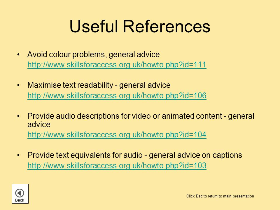 Useful References Avoid colour problems, general advice http://www.skillsforaccess.org.uk/howto.php id=111 Maximise text readability - general advice http://www.skillsforaccess.org.uk/howto.php id=106 Provide audio descriptions for video or animated content - general advice http://www.skillsforaccess.org.uk/howto.php id=104 Provide text equivalents for audio - general advice on captions http://www.skillsforaccess.org.uk/howto.php id=103 Click Esc to return to main presentation