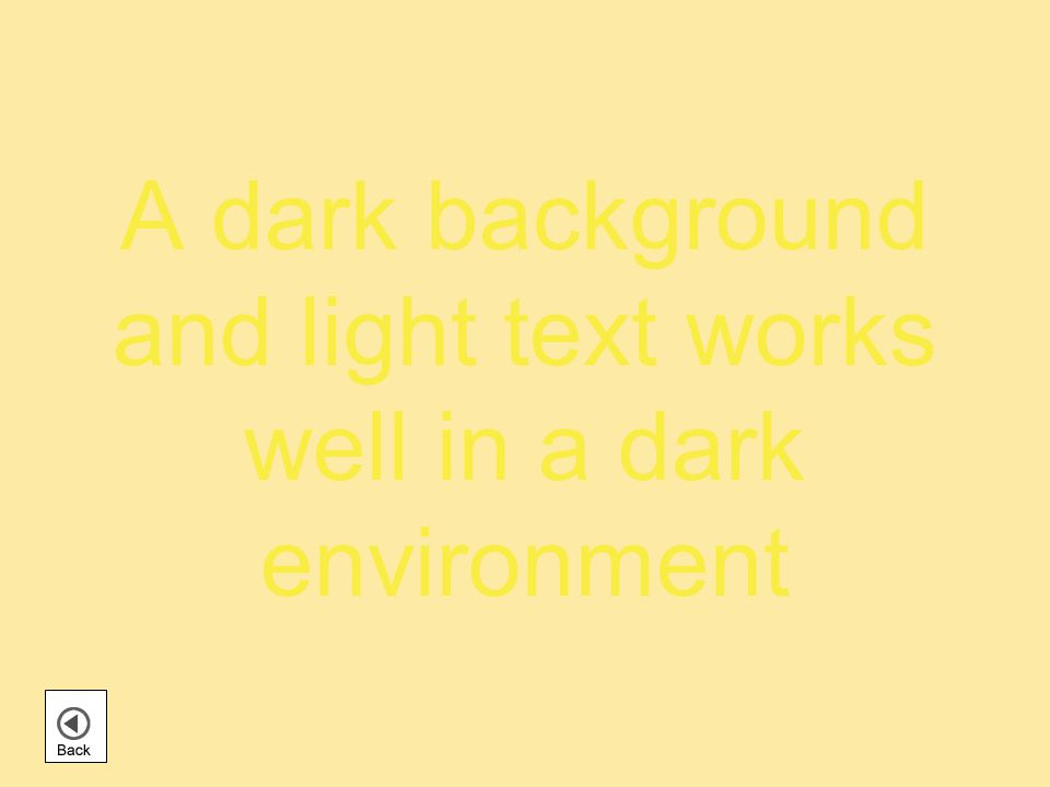 A dark background and light text works well in a dark environment