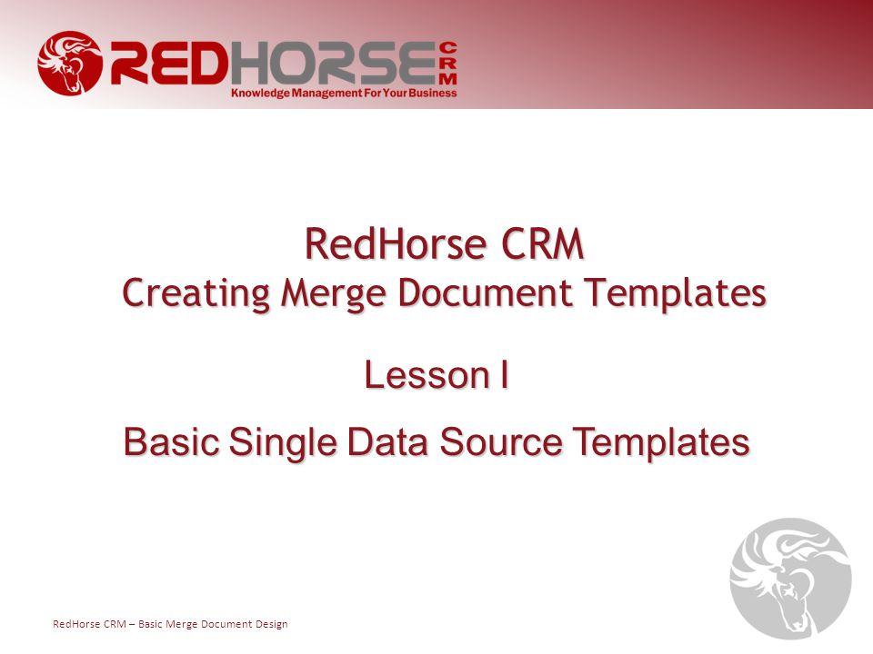RedHorse CRM – Basic Merge Document Design RedHorse CRM Creating Merge Document Templates Lesson I Basic Single Data Source Templates