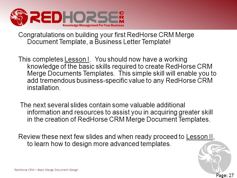 RedHorse CRM – Basic Merge Document Design Page: 27 Congratulations on building your first RedHorse CRM Merge Document Template, a Business Letter Template.