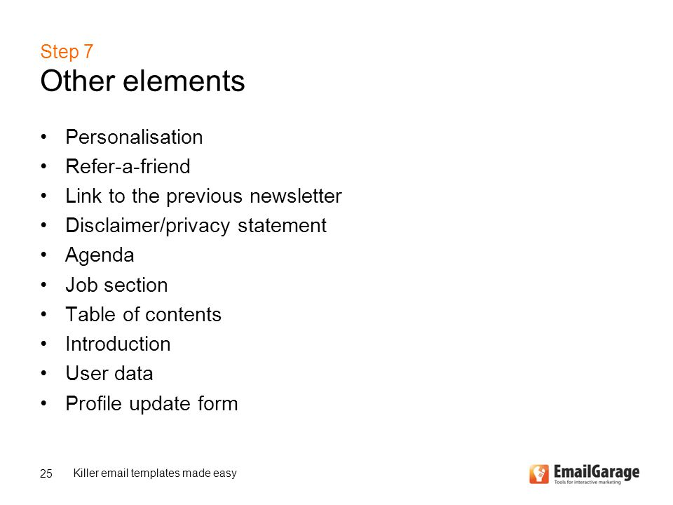 Personalisation Refer-a-friend Link to the previous newsletter Disclaimer/privacy statement Agenda Job section Table of contents Introduction User data Profile update form 25 Killer email templates made easy Step 7 Other elements