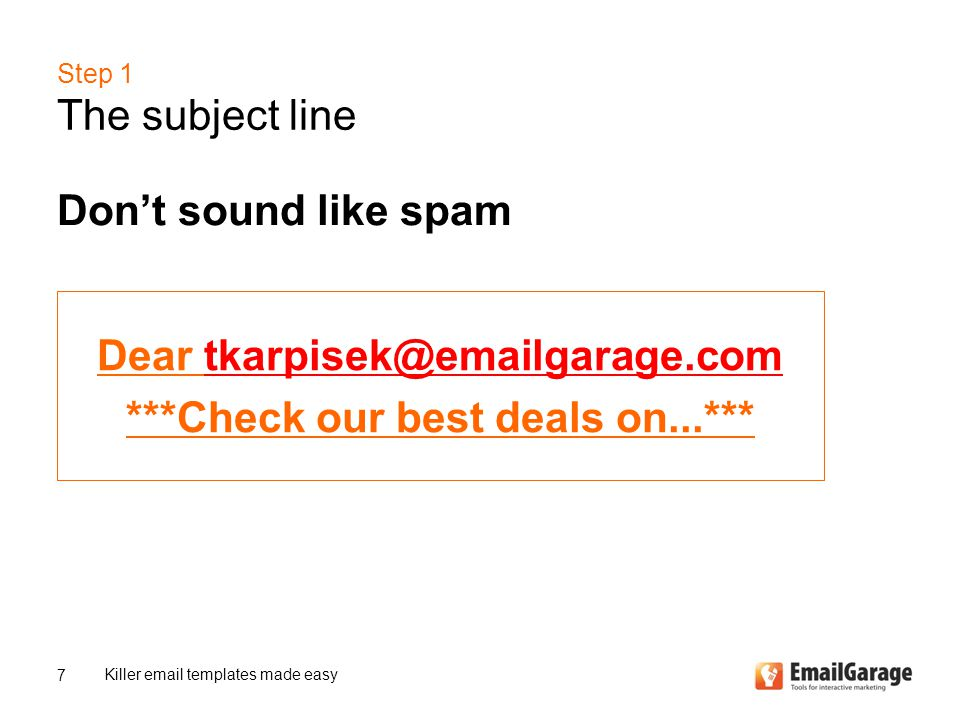 Step 1 The subject line Don't sound like spam Killer email templates made easy 7 Dear tkarpisek@emailgarage.comtkarpisek@emailgarage.com ***Check our best deals on...***