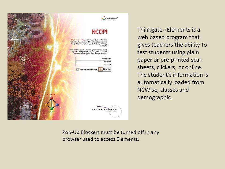 Pop-Up Blockers must be turned off in any browser used to access Elements. Thinkgate - Elements is a web based program that gives teachers the ability