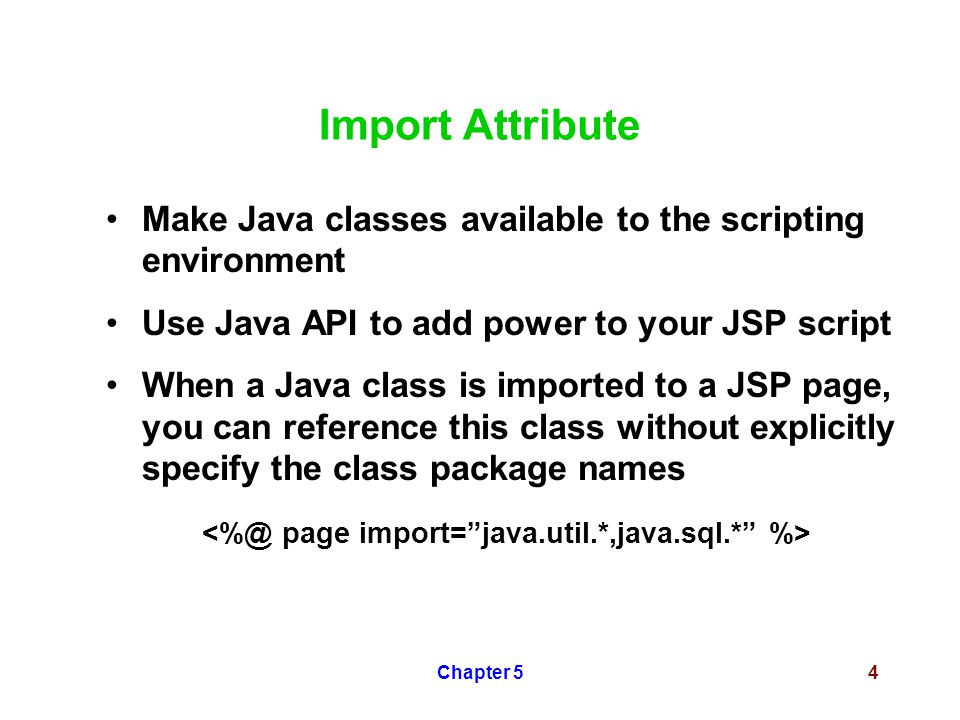 Chapter 54 Import Attribute Make Java classes available to the scripting environment Use Java API to add power to your JSP script When a Java class is imported to a JSP page, you can reference this class without explicitly specify the class package names