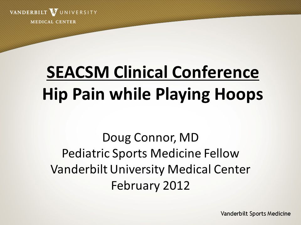 Vanderbilt Sports Medicine SEACSM Clinical Conference Hip Pain while Playing Hoops Doug Connor, MD Pediatric Sports Medicine Fellow Vanderbilt University Medical Center February 2012