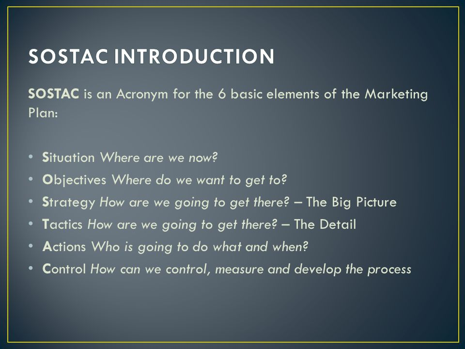 SOSTAC is an Acronym for the 6 basic elements of the Marketing Plan: Situation Where are we now? Objectives Where do we want to get to? Strategy How a