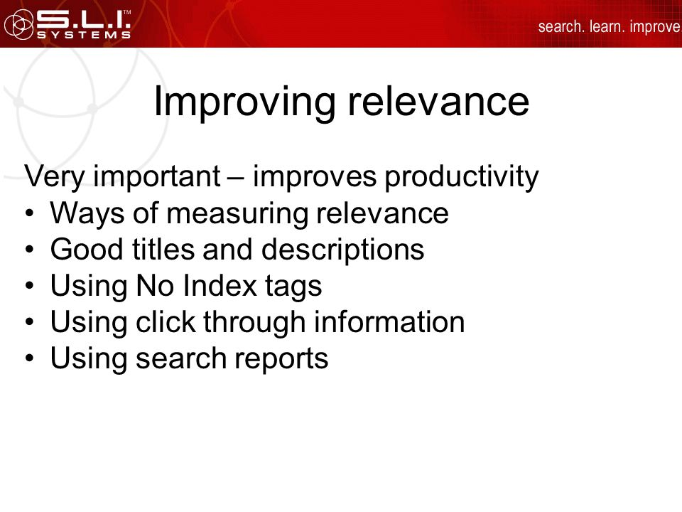 Improving relevance Very important – improves productivity Ways of measuring relevance Good titles and descriptions Using No Index tags Using click through information Using search reports