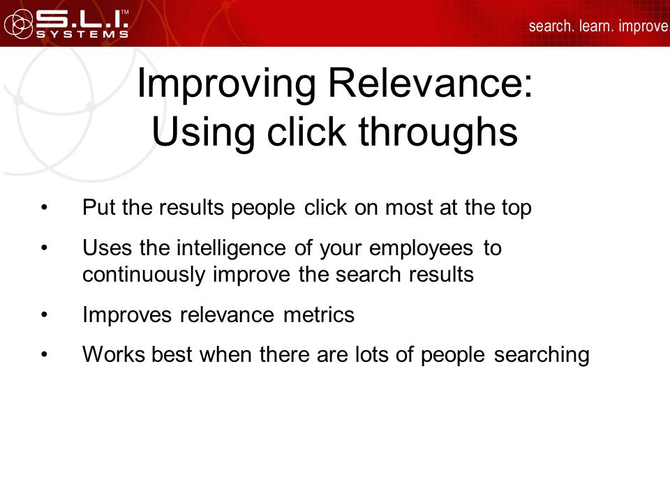 Improving Relevance: Using click throughs Put the results people click on most at the top Uses the intelligence of your employees to continuously improve the search results Improves relevance metrics Works best when there are lots of people searching