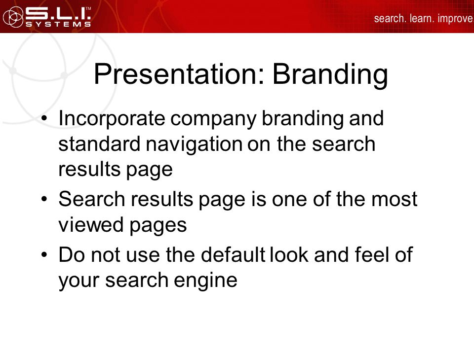 Presentation: Branding Incorporate company branding and standard navigation on the search results page Search results page is one of the most viewed pages Do not use the default look and feel of your search engine