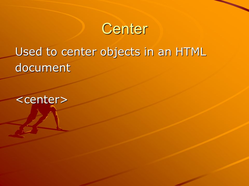 Center Used to center objects in an HTML document<center>