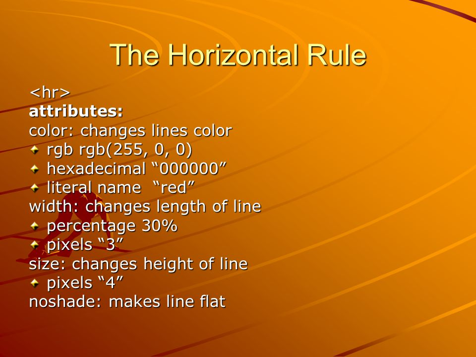 The Horizontal Rule <hr>attributes: color: changes lines color rgb rgb(255, 0, 0) hexadecimal 000000 literal name red width: changes length of line percentage 30% pixels 3 size: changes height of line pixels 4 noshade: makes line flat