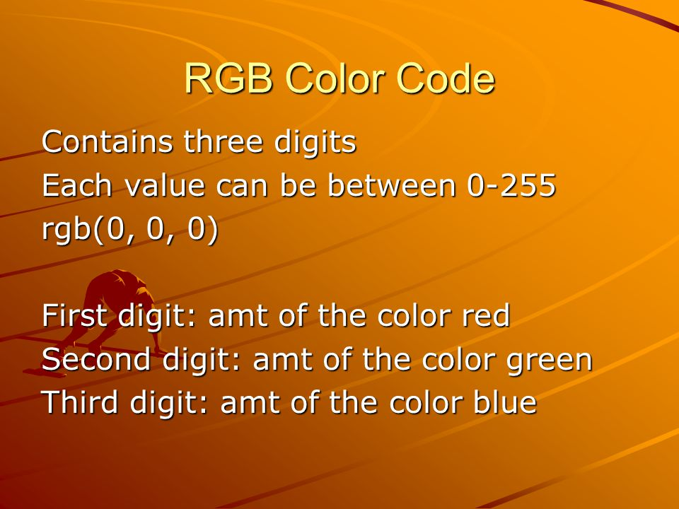 RGB Color Code Contains three digits Each value can be between 0-255 rgb(0, 0, 0) First digit: amt of the color red Second digit: amt of the color green Third digit: amt of the color blue