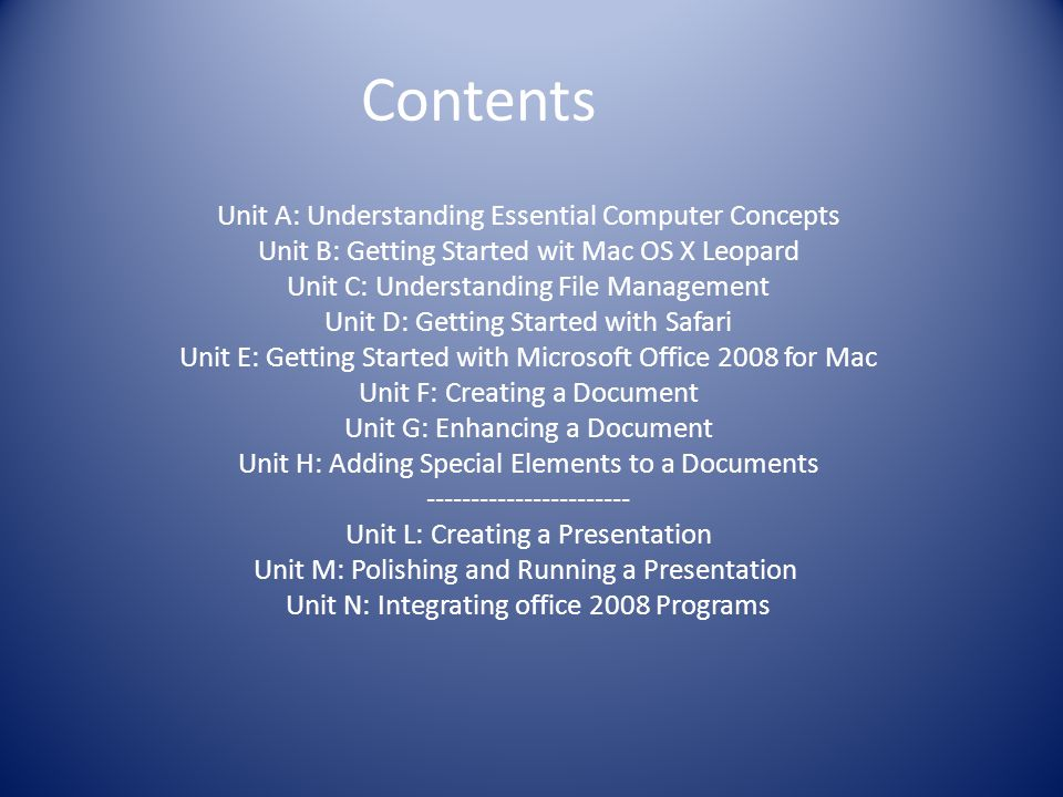 Contents Unit A: Understanding Essential Computer Concepts Unit B: Getting Started wit Mac OS X Leopard Unit C: Understanding File Management Unit D: Getting Started with Safari Unit E: Getting Started with Microsoft Office 2008 for Mac Unit F: Creating a Document Unit G: Enhancing a Document Unit H: Adding Special Elements to a Documents ----------------------- Unit L: Creating a Presentation Unit M: Polishing and Running a Presentation Unit N: Integrating office 2008 Programs