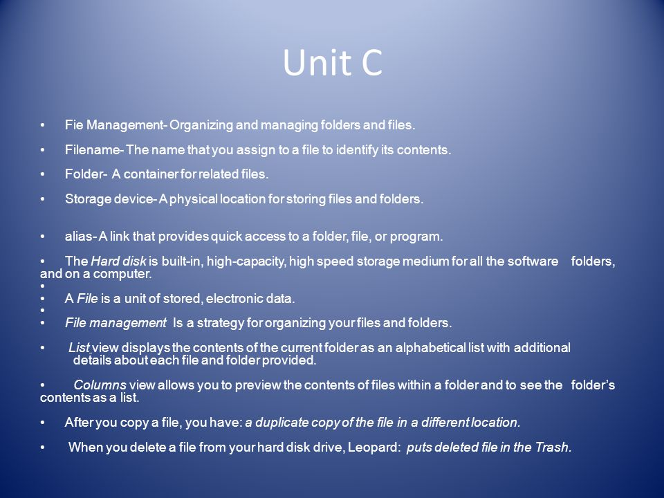 Unit C Fie Management- Organizing and managing folders and files. Filename- The name that you assign to a file to identify its contents. Folder- A con