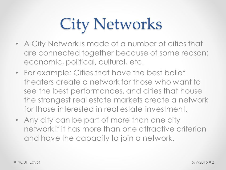 City Networks A City Network is made of a number of cities that are connected together because of some reason: economic, political, cultural, etc.