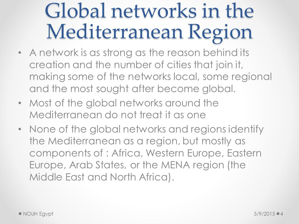 Global networks in the Mediterranean Region A network is as strong as the reason behind its creation and the number of cities that join it, making some of the networks local, some regional and the most sought after become global.