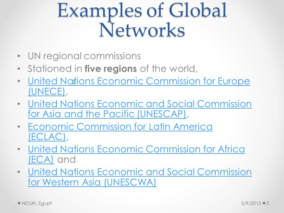 Examples of Global Networks UN regional commissions Stationed in five regions of the world, United Nations Economic Commission for Europe (UNECE), United Nations Economic Commission for Europe (UNECE) United Nations Economic and Social Commission for Asia and the Pacific (UNESCAP), United Nations Economic and Social Commission for Asia and the Pacific (UNESCAP) Economic Commission for Latin America (ECLAC), Economic Commission for Latin America (ECLAC) United Nations Economic Commission for Africa (ECA) and United Nations Economic Commission for Africa (ECA) United Nations Economic and Social Commission for Western Asia (UNESCWA) United Nations Economic and Social Commission for Western Asia (UNESCWA) 5/9/2015NOUH, Egypt5