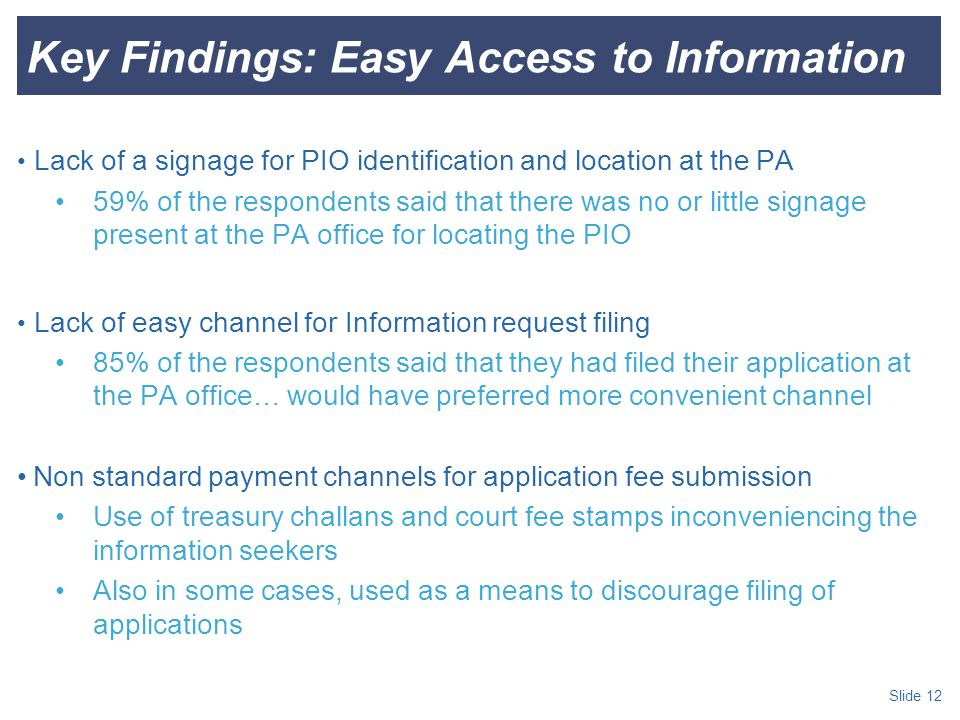 Slide 12 Key Findings: Easy Access to Information Lack of a signage for PIO identification and location at the PA 59% of the respondents said that there was no or little signage present at the PA office for locating the PIO Lack of easy channel for Information request filing 85% of the respondents said that they had filed their application at the PA office… would have preferred more convenient channel Non standard payment channels for application fee submission Use of treasury challans and court fee stamps inconveniencing the information seekers Also in some cases, used as a means to discourage filing of applications