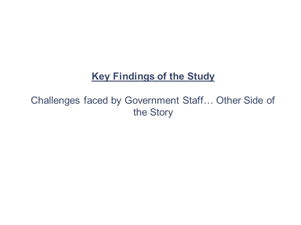 Key Findings of the Study Challenges faced by Government Staff… Other Side of the Story