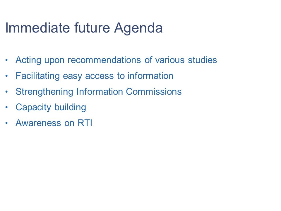 Immediate future Agenda Acting upon recommendations of various studies Facilitating easy access to information Strengthening Information Commissions Capacity building Awareness on RTI