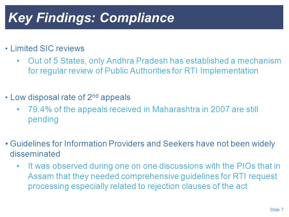 Slide 7 Key Findings: Compliance Limited SIC reviews Out of 5 States, only Andhra Pradesh has established a mechanism for regular review of Public Authorities for RTI Implementation Low disposal rate of 2 nd appeals 79.4% of the appeals received in Maharashtra in 2007 are still pending Guidelines for Information Providers and Seekers have not been widely disseminated It was observed during one on one discussions with the PIOs that in Assam that they needed comprehensive guidelines for RTI request processing especially related to rejection clauses of the act