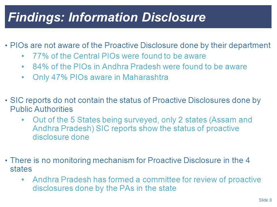 Slide 8 Findings: Information Disclosure PIOs are not aware of the Proactive Disclosure done by their department 77% of the Central PIOs were found to be aware 84% of the PIOs in Andhra Pradesh were found to be aware Only 47% PIOs aware in Maharashtra SIC reports do not contain the status of Proactive Disclosures done by Public Authorities Out of the 5 States being surveyed, only 2 states (Assam and Andhra Pradesh) SIC reports show the status of proactive disclosure done There is no monitoring mechanism for Proactive Disclosure in the 4 states Andhra Pradesh has formed a committee for review of proactive disclosures done by the PAs in the state