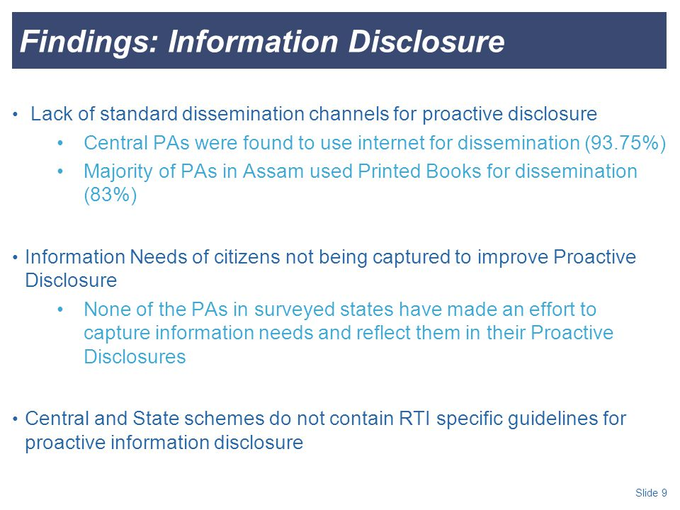 Slide 9 Findings: Information Disclosure Lack of standard dissemination channels for proactive disclosure Central PAs were found to use internet for dissemination (93.75%) Majority of PAs in Assam used Printed Books for dissemination (83%) Information Needs of citizens not being captured to improve Proactive Disclosure None of the PAs in surveyed states have made an effort to capture information needs and reflect them in their Proactive Disclosures Central and State schemes do not contain RTI specific guidelines for proactive information disclosure