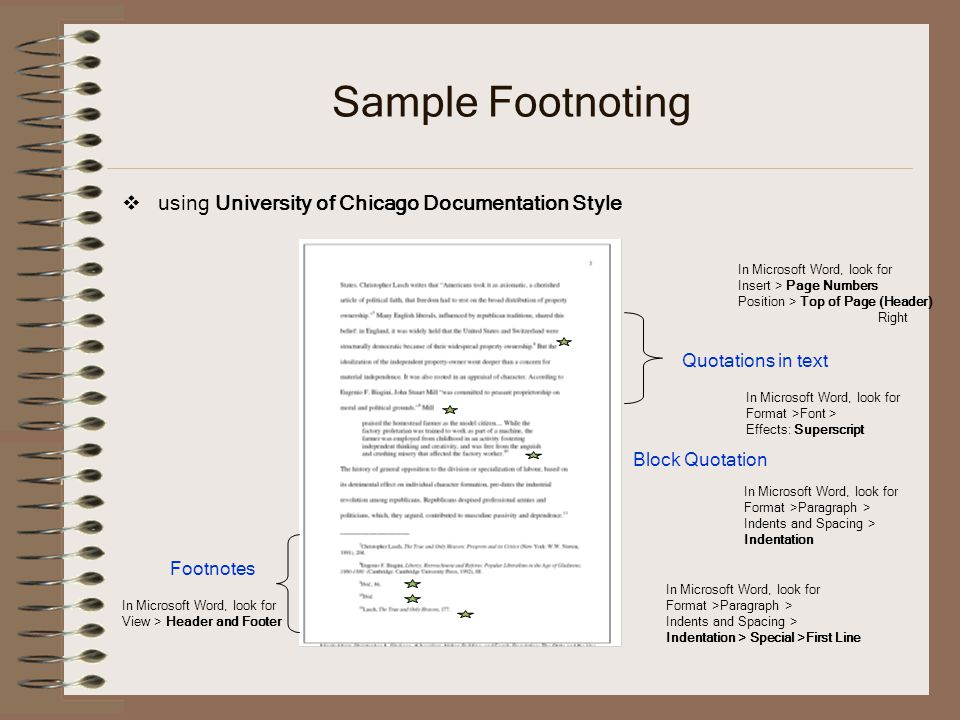Sample Footnoting  using University of Chicago Documentation Style Quotations in text Block Quotation Footnotes In Microsoft Word, look for Format >Font > Effects: Superscript In Microsoft Word, look for Format >Paragraph > Indents and Spacing > Indentation In Microsoft Word, look for View > Header and Footer In Microsoft Word, look for Format >Paragraph > Indents and Spacing > Indentation > Special >First Line In Microsoft Word, look for Insert > Page Numbers Position > Top of Page (Header) Right