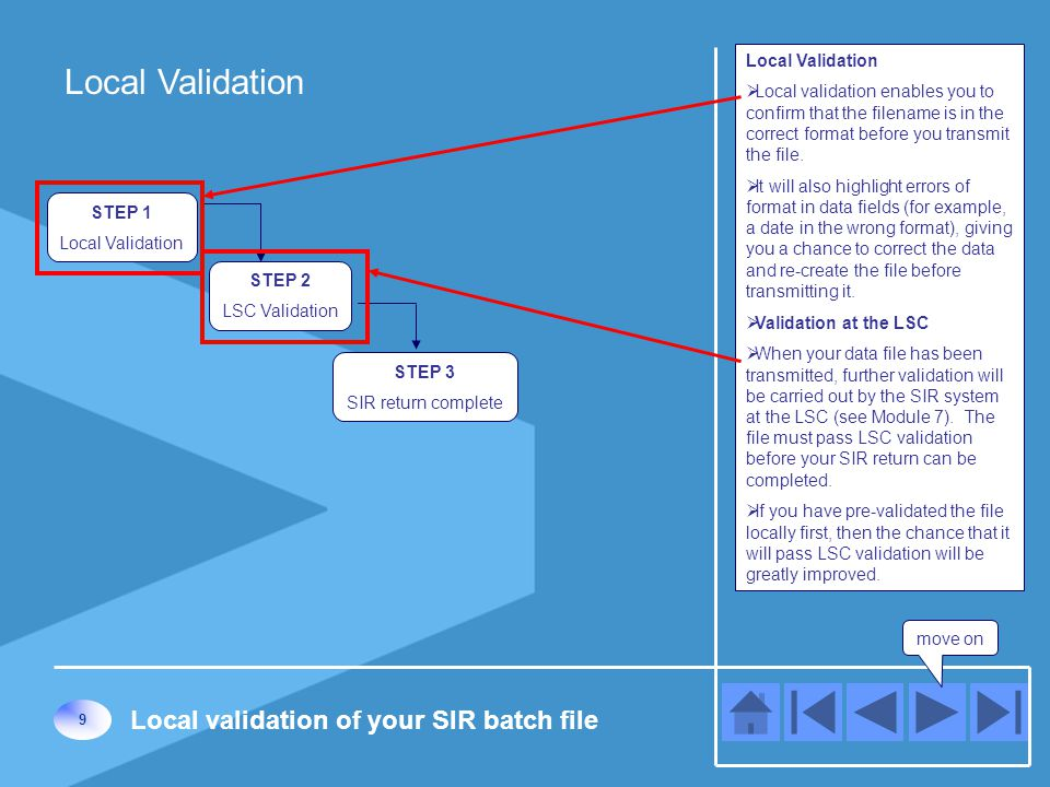 Local Validation move on STEP 2 LSC Validation STEP 1 Local Validation 9 Local validation of your SIR batch file STEP 3 SIR return complete Local Validation  Local validation enables you to confirm that the filename is in the correct format before you transmit the file.