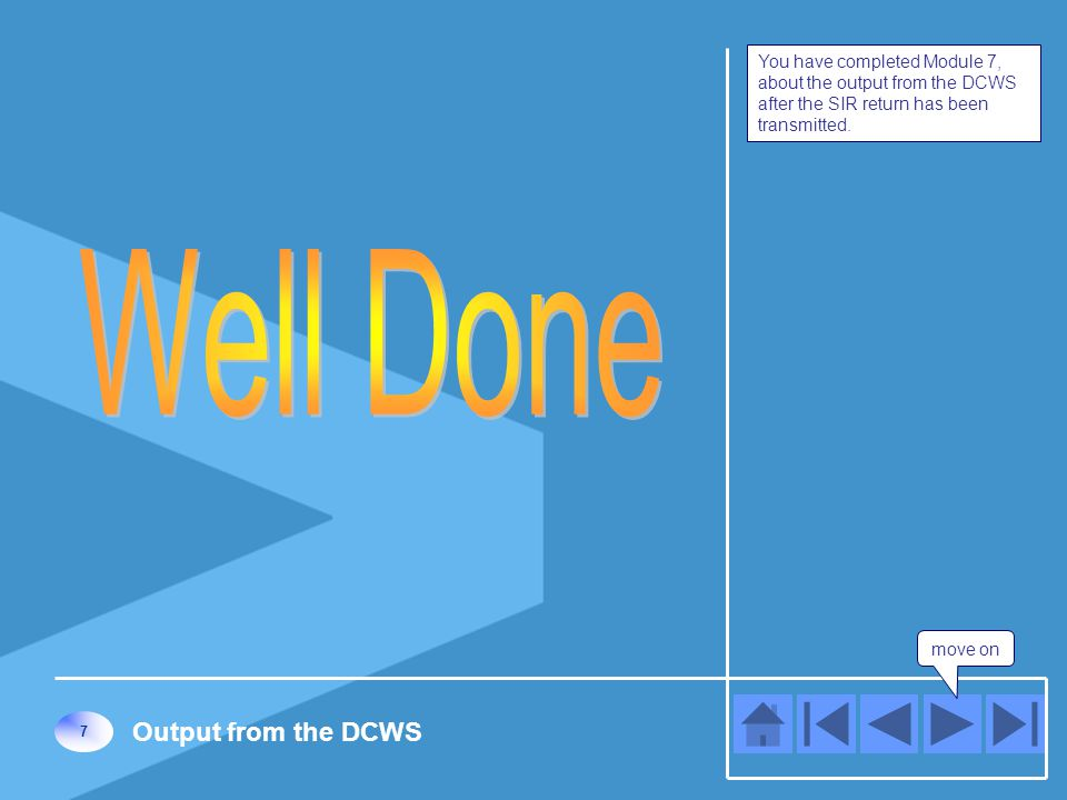 move on 7 Output from the DCWS You have completed Module 7, about the output from the DCWS after the SIR return has been transmitted.