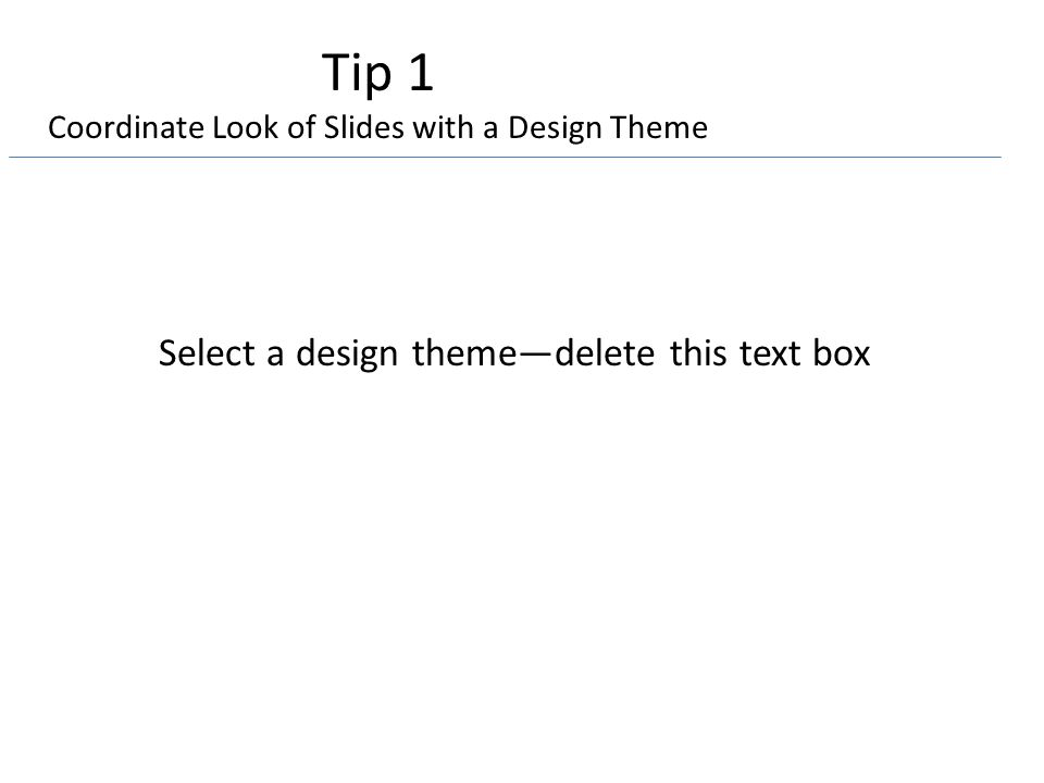 Tip 1 Coordinate Look of Slides with a Design Theme Select a design theme—delete this text box